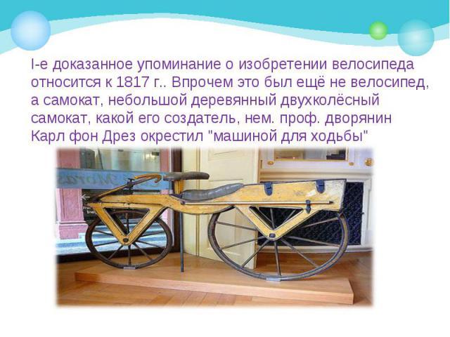 I-е доказанное упоминание о изобретении велосипеда относится к 1817 г.. Впрочем это был ещё не велосипед, а самокат, небольшой деревянный двухколёсный самокат, какой его создатель, нем. проф. дворянин Карл фон Дрез окрестил