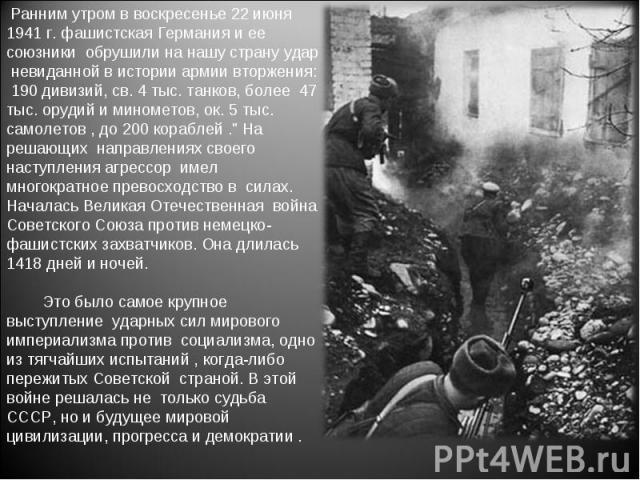 Ранним утром в воскресенье 22 июня 1941 г. фашистская Германия и ее союзники обрушили на нашу страну удар невиданной в истории армии вторжения: 190 дивизий, св. 4 тыс. танков, более 47 тыс. орудий и минометов, ок. 5 тыс. самолетов , до 200 кораблей …