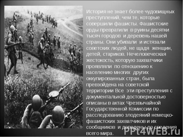 История не знает более чудовищных преступлений, чем те, которые совершили фашисты. Фашистские орды превратили в руины десятки тысяч городов и деревень нашей страны. Они убивали и истязали советских людей, не щадя женщин, детей, стариков. Нечеловечес…