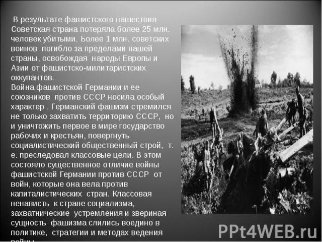 В результате фашистского нашествия Советская страна потеряла более 25 млн. человек убитыми. Более 1 млн. советских воинов погибло за пределами нашей страны, освобождая народы Европы и Азии от фашистско-милитаристских оккупантов. Война фашистской Гер…
