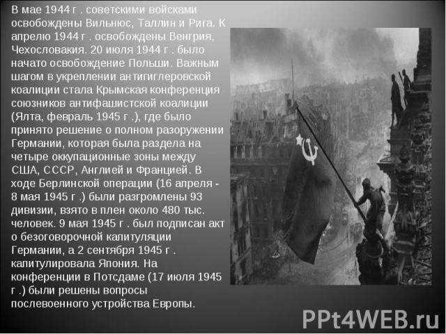 В мае 1944 г . советскими войсками освобождены Вильнюс, Таллин и Рига. К апрелю 1944 г . освобождены Венгрия, Чехословакия. 20 июля 1944 г . было начато освобождение Польши. Важным шагом в укреплении антигиглеровской коалиции стала Крымская конферен…