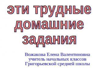 эти трудныедомашниезаданияВожакова Елена Валентиновнаучитель начальных классовГр