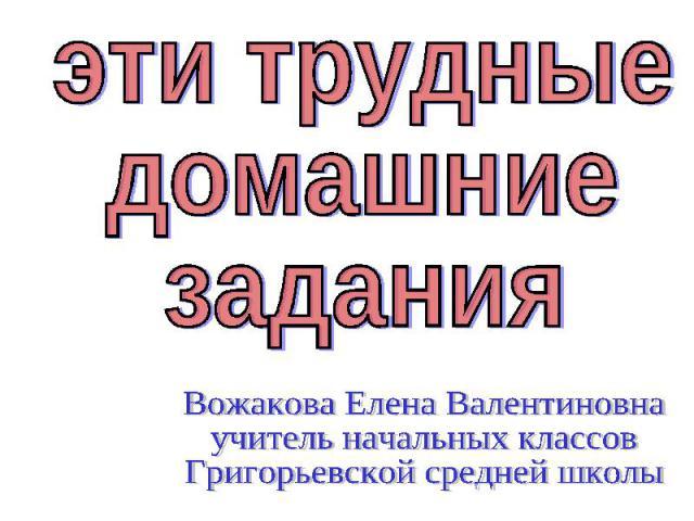 эти трудныедомашниезаданияВожакова Елена Валентиновнаучитель начальных классовГригорьевской средней школы