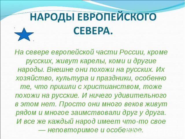 НАРОДЫ ЕВРОПЕЙСКОГО СЕВЕРА. На севере европейской части России, кроме русских, живут карелы, коми и другие народы. Внешне они похожи на русских. Их хозяйство, культура и праздники, особенно те, что пришли с христианством, тоже похожи на русские. И н…