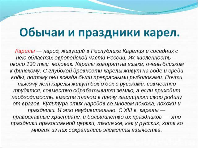 Обычаи и праздники карел. Карелы — народ, живущий в Республике Карелия и соседних с нею областях европейской части России. Их численность — около 130 тыс. человек. Карелы говорят на языке, очень близком к финскому. С глубокой древности карелы живут …