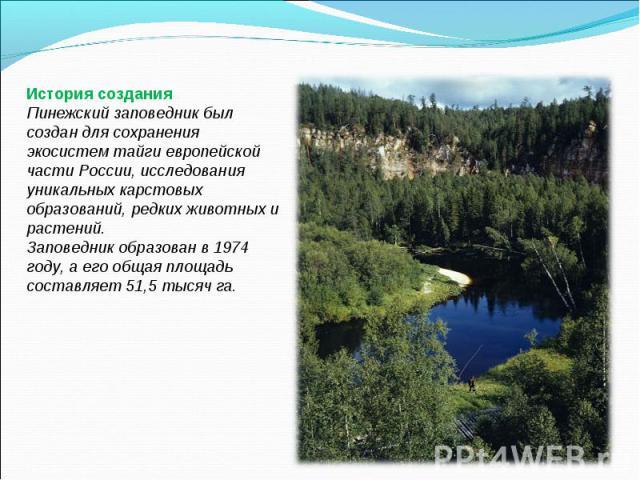 История созданияПинежский заповедник был создан для сохранения экосистем тайги европейской части России, исследования уникальных карстовых образований, редких животных и растений.Заповедник образован в 1974 году, а его общая площадь составляет 51,5 …