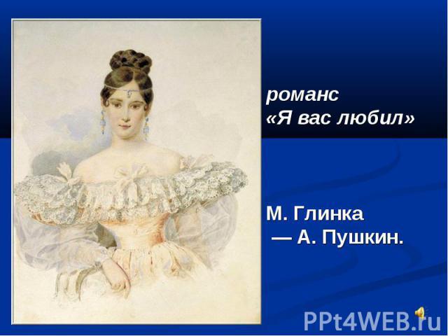 романс «Я вас любил» М. Глинка — А. Пушкин.