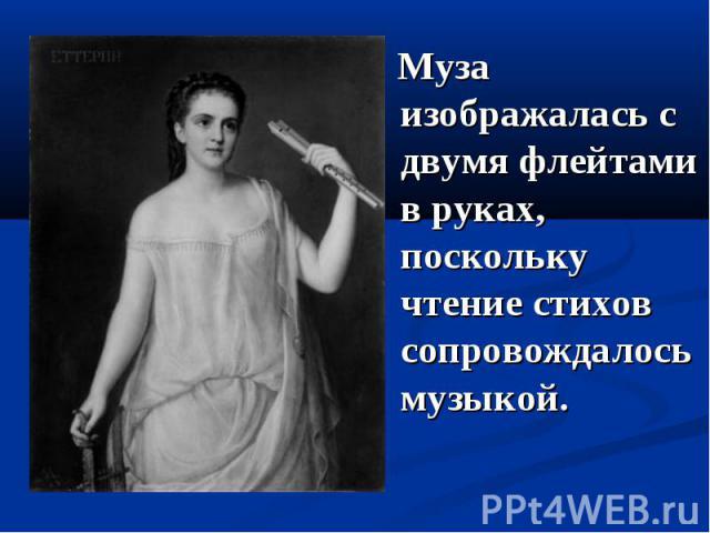 Муза изображалась с двумя флейтами в руках, поскольку чтение стихов сопровождалось музыкой.