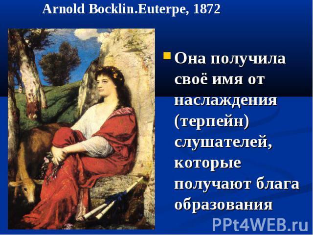 Arnold Bocklin.Euterpe, 1872 Она получила своё имя от наслаждения (терпейн) слушателей, которые получают блага образования