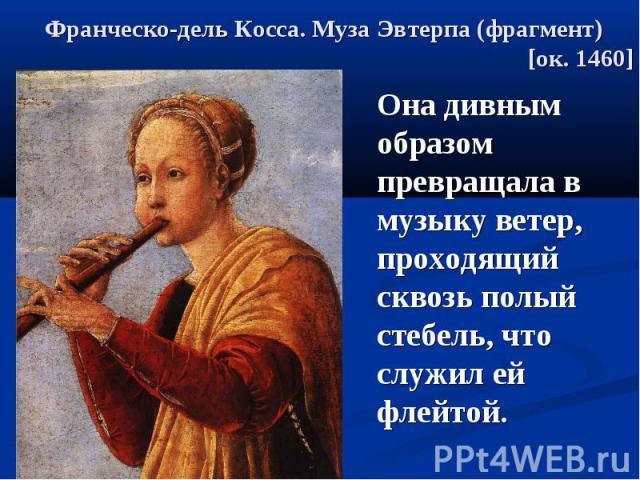 Франческо-дель Косса. Муза Эвтерпа (фрагмент) [ок. 1460] Она дивным образом превращала в музыку ветер, проходящий сквозь полый стебель, что служил ей флейтой.