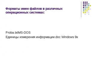 Форматы имен файлов в различных операционных системах: Proba.txtMS-DOSЕдиницы из