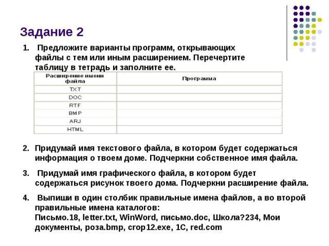 Задание 2 Предложите варианты программ, открывающих файлы с тем или иным расширением. Перечертите таблицу в тетрадь и заполните ее. Придумай имя текстового файла, в котором будет содержаться информация о твоем доме. Подчеркни собственное имя файла. …