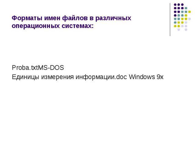 Форматы имен файлов в различных операционных системах: Proba.txtMS-DOSЕдиницы измерения информации.doc Windows 9x