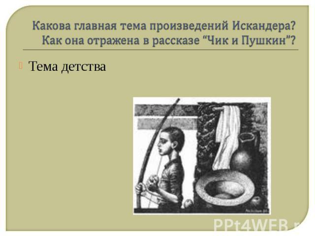 """Какова главная тема произведений Искандера? Как она отражена в рассказе """"Чик и Пушкин""""? Тема детства"""