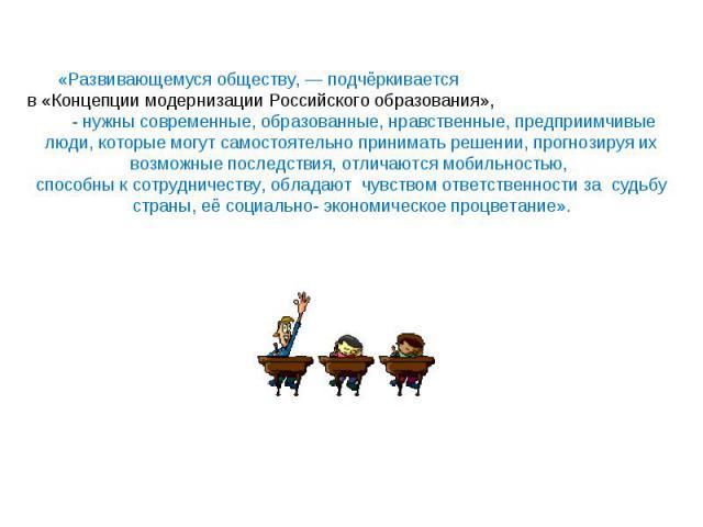 «Развивающемуся обществу, — подчёркивается в«Концепции модернизации Российского образования», - нужны современные, образованные, нравственные, предприимчивые люди, которые могут самостоятельно принимать решении, прогнозируя их возможные последствия…