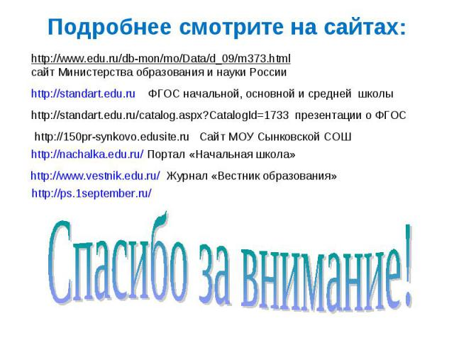 Подробнее смотрите на сайтах: http://www.edu.ru/db-mon/mo/Data/d_09/m373.htmlсайт Министерства образования и науки России http://standart.edu.ru ФГОС начальной, основной и средней школыhttp://standart.edu.ru/catalog.aspx?CatalogId=1733 презентации о…