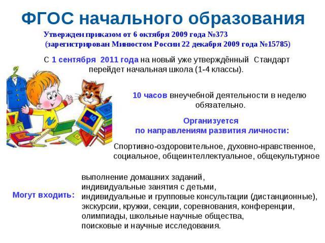 ФГОС начального образования Утвержден приказом от 6 октября 2009 года №373 (зарегистрирован Минюстом России 22 декабря 2009 года №15785)С 1 сентября 2011 года на новый уже утверждённый Стандарт перейдет начальная школа (1-4 классы). 10 часов внеуче…