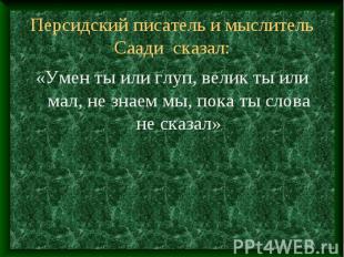 Персидский писатель и мыслитель Саади сказал: «Умен ты или глуп, велик ты или ма