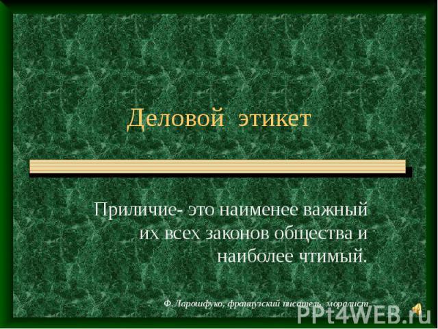 Деловой этикет Приличие- это наименее важный их всех законов общества и наиболее чтимый.Ф.Ларошфуко, французский писатель- моралист