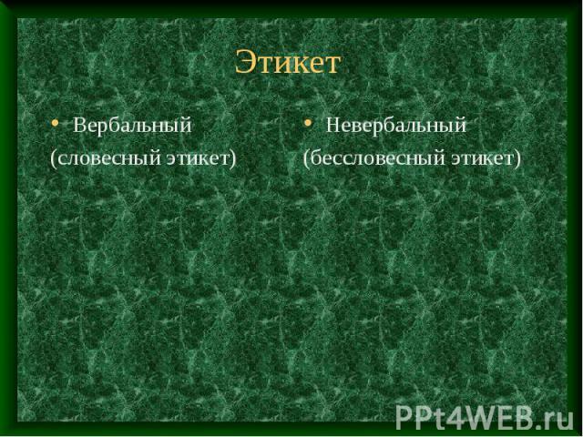 Этикет Вербальный (словесный этикет)Невербальный(бессловесный этикет)