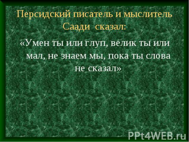 Персидский писатель и мыслитель Саади сказал: «Умен ты или глуп, велик ты или мал, не знаем мы, пока ты слова не сказал»