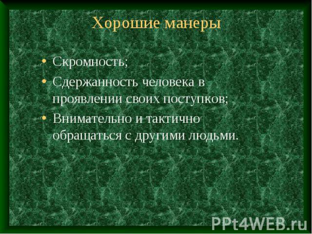 Хорошие манеры Скромность;Сдержанность человека в проявлении своих поступков;Внимательно и тактично обращаться с другими людьми.