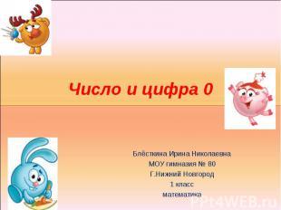 Число и цифра 0 Блёсткина Ирина НиколаевнаМОУ гимназия № 80Г.Нижний Новгород1 кл