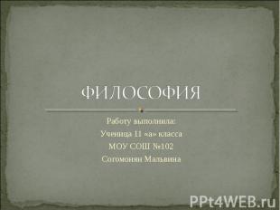 ФИЛОСОФИЯ Работу выполнила:Ученица 11 «а» классаМОУ СОШ №102Согомонян Мальвина