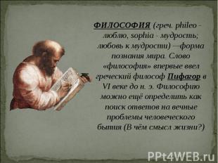 ФИЛОСОФИЯ (греч. phileo - люблю, sophia - мудрость; любовь к мудрости) —форма по