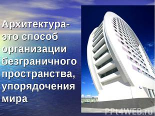 Архитектура- это способ организации безграничного пространства, упорядочения мир
