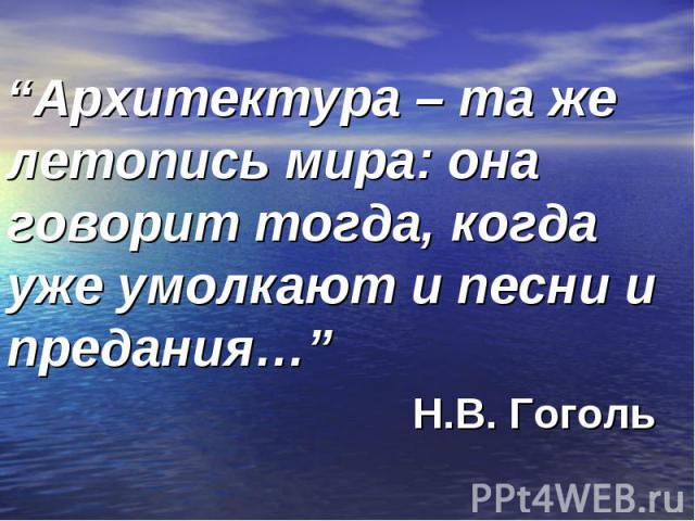 """""""Архитектура – та же летопись мира: она говорит тогда, когда уже умолкают и песни и предания…"""" Н.В. Гоголь"""