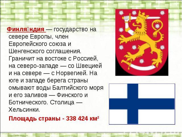 Финляндия — государство на севере Европы, член Европейского союза и Шенгенского соглашения. Граничит на востоке с Россией, на северо-западе — со Швецией и на севере — с Норвегией. На юге и западе берега страны омывают воды Балтийского моря и его зал…