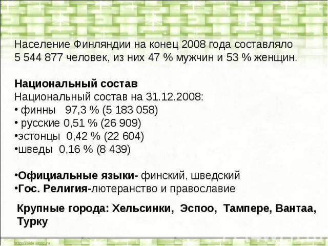 Население Финляндии на конец 2008 года составляло 5544877 человек, из них 47% мужчин и 53% женщин.Национальный составНациональный состав на 31.12.2008: финны 97,3% (5183058) русские 0,51% (26909)эстонцы 0,42% (22604)шведы 0,16% (8439) О…