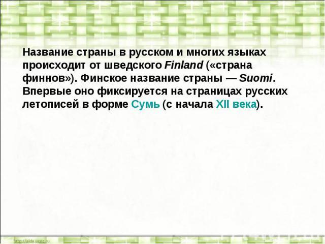Название страны в русском и многих языках происходит от шведского Finland («страна финнов»). Финское название страны — Suomi. Впервые оно фиксируется на страницах русских летописей в форме Сумь (с начала XII века).