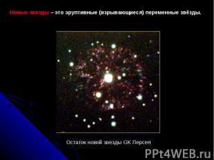Новыезвезды–этоэруптивные(взрывающиеся) переменныезвёзды. Остатокновойзв