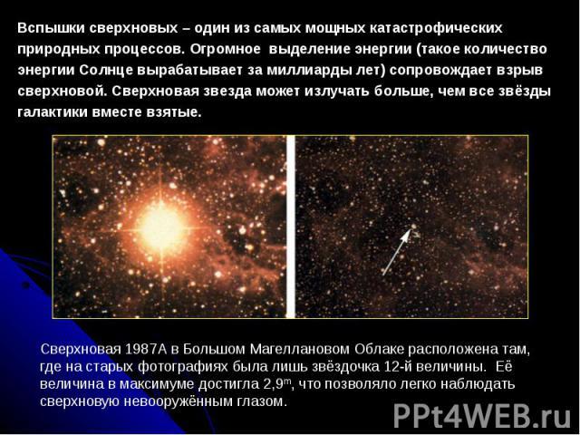 Вспышки сверхновых – один из самых мощных катастрофических природных процессов. Огромное выделение энергии (такое количество энергии Солнце вырабатывает за миллиарды лет) сопровождает взрыв сверхновой. Сверхновая звезда может излучать больше, чем вс…