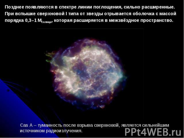 Позднеепоявляютсявспектрелиниипоглощения, сильнорасширенные. ПривспышкесверхновойI типаотзвездыотрываетсяоболочка смассой порядка0,3–1 МСолнца, котораярасширяетсявмежзвёздноепространство.Сas A – туманность после взрыва сверхновой,…