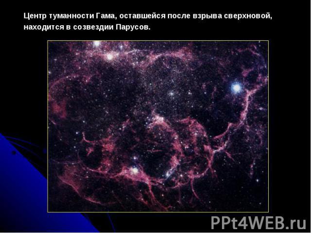 ЦентртуманностиГама, оставшейсяпослевзрывасверхновой, находитсявсозвездииПарусов.