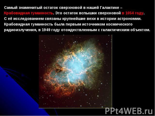 СамыйзнаменитыйостатоксверхновойвнашейГалактике– Крабовиднаятуманность. Этоостатоквспышкисверхновойв1054 году. Сеёисследованиемсвязаныкрупнейшиевехивисторииастрономии. Крабовиднаятуманностьбылапервымисточникомкосмического …