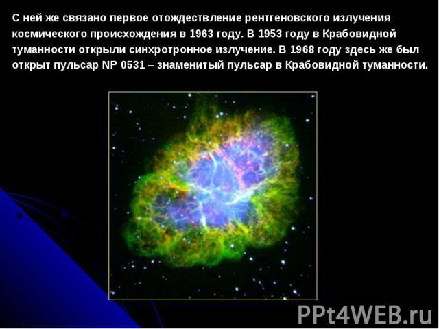 Снейжесвязанопервоеотождествлениерентгеновскогоизлучения космического происхожденияв1963 году. В1953 году в Крабовидной туманности открыли синхротронноеизлучение. В1968 году здесь же был открыт пульсарNP 0531 –знаменитыйпульсарвКраб…