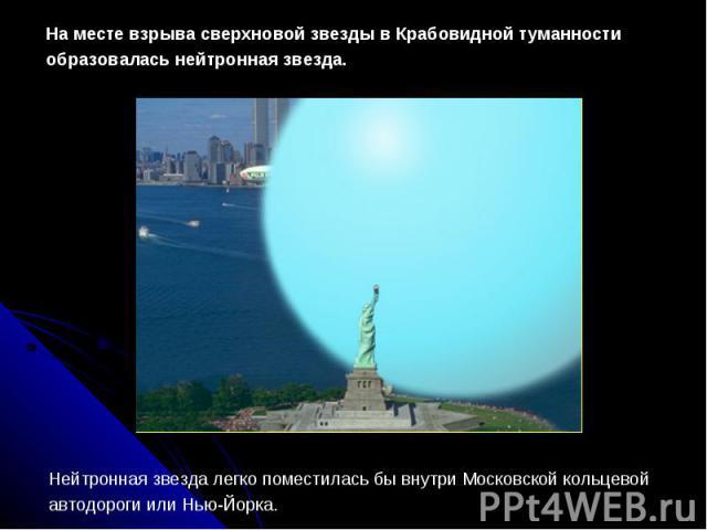 На месте взрыва сверхновой звезды в Крабовидной туманности образовалась нейтронная звезда.Нейтронная звезда легко поместилась бы внутри Московской кольцевой автодороги или Нью-Йорка.
