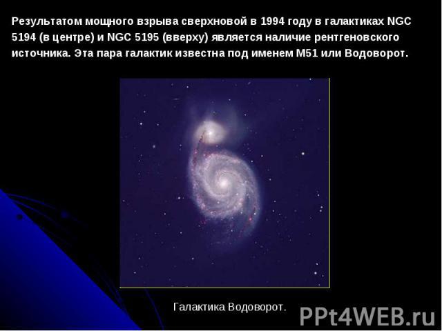 Результатоммощноговзрывасверхновойв1994 годувгалактикахNGC 5194 (вцентре) иNGC 5195 (вверху) является наличие рентгеновского источника. ЭтапарагалактикизвестнаподименемМ51 илиВодоворот. Галактика Водоворот.