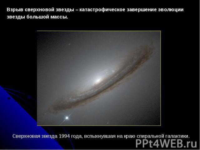 Взрыв сверхновой звезды – катастрофическое завершение эволюции звезды большой массы. Сверхновая звезда 1994 года, вспыхнувшая на краю спиральной галактики.