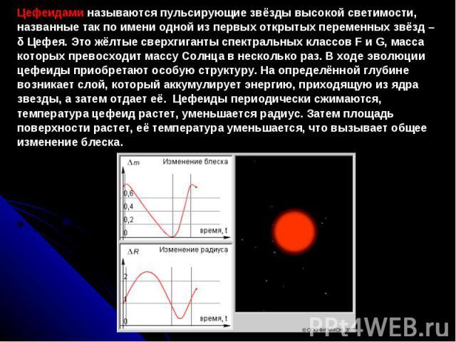 Цефеидами называются пульсирующие звёзды высокой светимости, названные так по имени одной из первых открытых переменных звёзд – δ Цефея. Это жёлтые сверхгиганты спектральных классов F и G, масса которых превосходит массу Солнца в несколько раз. В хо…