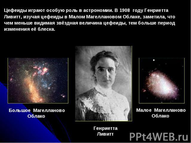Цефеидыиграютособуюрольвастрономии. В1908 году Генриетта Ливитт, изучаяцефеидывМаломМагеллановомОблаке, заметила, что чем меньше видимая звёздная величина цефеиды, тем больше период изменения её блеска. Большое МагеллановоОблако Генриетт…