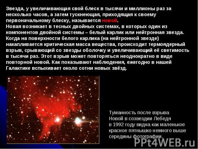 Звезда, у увеличивающая свой блеск в тысячи и миллионы раз за несколько часов, а затемтускнеющая, приходящая к своему первоначальному блеску, называется новой. Новаявозникаетвтесныхдвойныхсистемах, вкоторыходин из компонентов двойнойсистемы…