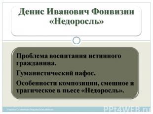 Денис Иванович Фонвизин«Недоросль» Проблема воспитания истинного гражданина. Гум
