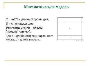 Математическая модель С = a-2*b - длина стороны дна,S = c2 -площадь дна, V=S*b =