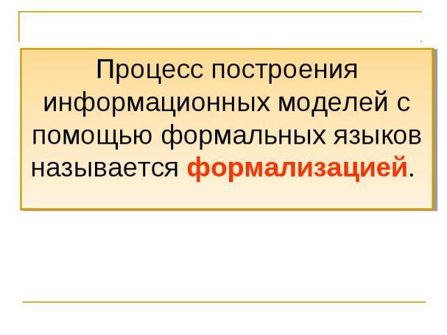 Процесс построения информационных моделей с помощью формальных языков называется формализацией.
