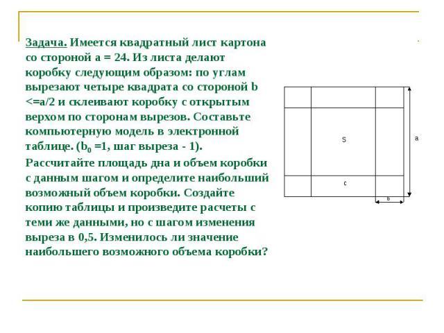 Задача. Имеется квадратный лист картона со стороной а = 24. Из листа делают коробку следующим образом: по углам вырезают четыре квадрата со стороной b